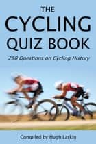The Cycling Quiz Book - 250 Questions on Cycling History ebook by Hugh Larkin