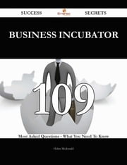 Business Incubator 109 Success Secrets - 109 Most Asked Questions On Business Incubator - What You Need To Know ebook by Helen Mcdonald