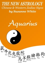 AQUARIUS THE NEW ASTROLOGY - CHINESE AND WESTERN ZODIAC SIGNS: THE NEW ASTROLOGY BY SUN SIGN - New Astrology™ Sun Sign Series, #11 ebook by Suzanne White