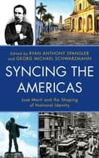 Syncing the Americas - José Martí and the Shaping of National Identity ebook by Ryan Anthony Spangler, Georg Michael Schwarzmann, Enrico Mario Santí,...