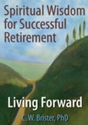 Spiritual Wisdom for Successful Retirement - Living Forward ebook by James W Ellor,C.W. Brister