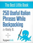250 Useful Italian Phrases for Backpacking (Italian Vocabulary, Usage, and Pronunciation Tips) ebook by Keely  Bautista