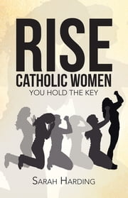 Rise Catholic Women - You hold the Key ebook by Sarah Harding