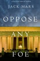 Oppose Any Foe (A Luke Stone Thriller—Book 4) ebook by Jack Mars
