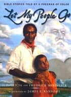 Let My People Go - Bible Stories Told by a Freeman of Color ebook by Patricia C. McKissack, Fredrick L. McKissack Jr., James E. Ransome