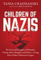 Children of Nazis - The Sons and Daughters of Himmler, Göring, Höss, Mengele, and Others— Living with a Father's Monstrous Legacy ebook by