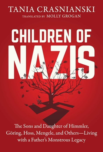Children of Nazis - The Sons and Daughters of Himmler, Göring, Höss, Mengele, and Others— Living with a Father's Monstrous Legacy ebook by Tania Crasnianski