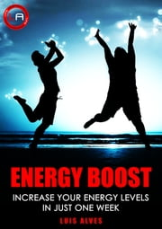 Energy Boost - Increase Your Energy Levels In Just One Week ebook by Luis Alves