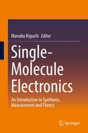 Single-Molecule Electronics - An Introduction to Synthesis, Measurement and Theory ebook by Manabu Kiguchi
