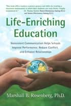Life-Enriching Education: Nonviolent Communication Helps Schools Improve Performance, Reduce Conflict, and Enhance Relationships ebook by Marshall B. Rosenberg, PhD,Riane Eisler