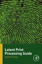 Latent Print Processing Guide ebook by Stephen P. Kasper