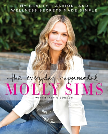 The Everyday Supermodel - My Beauty, Fashion, and Wellness Secrets Made Simple E-bok by Molly Sims,Tracy O'Connor