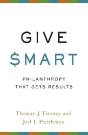 Give Smart - Philanthropy that Gets Results ebook by Thomas J. Tierney, Joel L. Fleishman