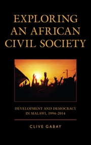 Exploring an African Civil Society - Development and Democracy in Malawi, 1994–2014 ebook by Clive Gabay, Senior Lecturer in International Relations
