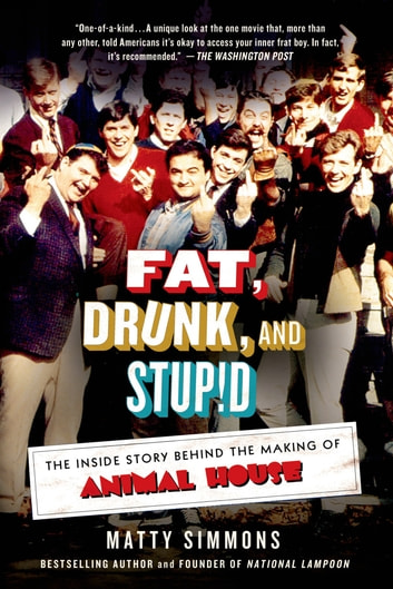 Fat, Drunk, and Stupid - The Inside Story Behind the Making of Animal House ebook by Matty Simmons