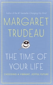 The Time Of Your Life - Choosing a vibrant, joyful future ebook by Margaret Trudeau