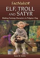 Elf, Troll and Satyr - Making Fantasy Characters in Polymer Clay ebook by Dawn M. Schiller