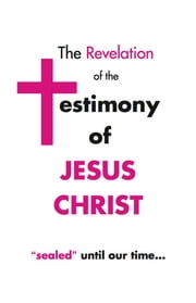 "The Revelation of the Testimony of Jesus Christ ""Sealed"" Until Our Time ebook by Harold Scott Morris"