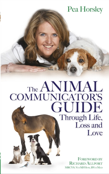 The Animal Communicator's Guide Through Life, Loss and Love ebook by Pea Horsley