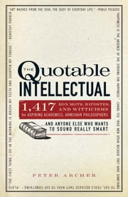 The Quotable Intellectual: 1,417 Bon Mots, Ripostes, and Witticisms for Aspiring Academics, Armchair Philosophers...and Anyone Else Who Wants to ebook by Archer, Peter