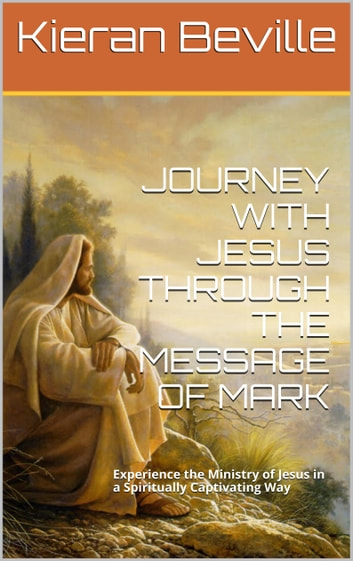 JOURNEY WITH JESUS THROUGH THE MESSAGE OF MARK - Experience the Ministry of Jesus in a Spiritually Captivating Way ebook by Kieran Beville
