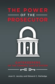 The Power of the Prosecutor - Gatekeepers of the Criminal Justice System ebook by Joan E. Jacoby,Edward C. Ratledge