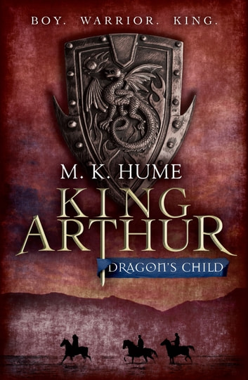 King Arthur: Dragon's Child (King Arthur Trilogy 1) - The legend of King Arthur comes to life ebook by M. K. Hume
