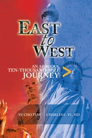 EAST TO WEST - AN ARDUOUS, TEN-THOUSAND-MILE JOURNEY ebook by CHARLES YU, MD