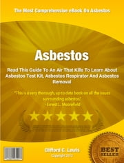 Asbestos - Read This Guide To An Air That Kills To Learn About Asbestos Test Kit, Asbestos Respirator And Asbestos Removal ebook by Clifford Lewis