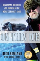 On Thin Ice - Breakdowns, Whiteouts, and Survival on the World's Deadliest Roads ebook by Hugh Rowland,Michael Lent