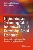 Engineering and Technology Talent for Innovation and Knowledge-Based Economies - Competencies, Leadership, and a Roadmap for Implementation ebook by Mahmoud Abdulwahed, Mazen O. Hasna
