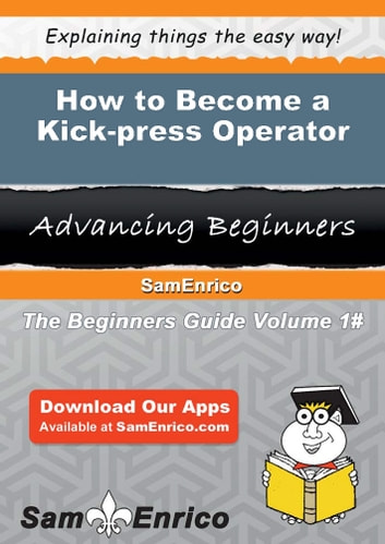 How to Become a Kick-press Operator - How to Become a Kick-press Operator ebook by Valentine Lancaster