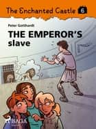 The Enchanted Castle 6 - The Emperor s Slave ebook by Peter Gotthardt, Amalie Bischoff