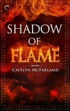 Shadow of Flame eBook by Caitlyn McFarland