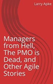 Managers from Hell, The PMO is Dead, and Other Agile Stories ebook by Larry Apke