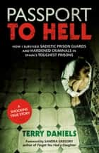 Passport to Hell: How I Survived Sadistic Prison Guards and Hardened Criminals in Spain's Toughest Prisons ebook by Terry Daniels