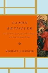 Canon Revisited: Establishing the Origins and Authority of the New Testament Books - Establishing the Origins and Authority of the New Testament Books ebook by Michael J. Kruger