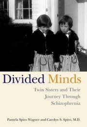 Divided Minds - Twin Sisters and Their Journey Through Schizophrenia ebook by Carolyn Spiro, Pamela Spiro Wagner