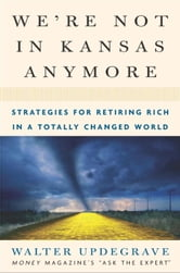 We're Not In Kansas Anymore - Strategies for Retiring Rich in a Totally Changed World ebook by Walter Updegrave