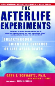 The Afterlife Experiments - Breakthrough Scientific Evidence of Life After Death ebook by William L. Simon,Deepak Chopra, M.D.,Ph.D. Gary E. Schwartz, Ph.D.