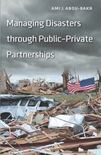 Managing Disasters through Public–Private Partnerships ebook by Ami J. Abou-bakr