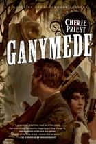 Ganymede - A Novel of the Clockwork Century ebook by Cherie Priest