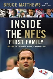 Inside the NFL's First Family - My Life of Football, Faith, and Fatherhood ebook by Bruce Matthews,James Lund,Howie Long
