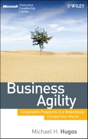 Business Agility - Sustainable Prosperity in a Relentlessly Competitive World ebook by Michael H. Hugos