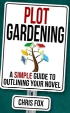Plot Gardening - A Simple Guide to Outlining Your Novel ebook by Chris Fox
