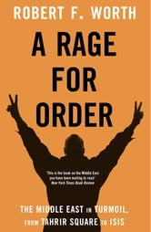 A Rage for Order - The Arab World in Turmoil, from Tahrir Square to ISIS ebook by Robert F. Worth