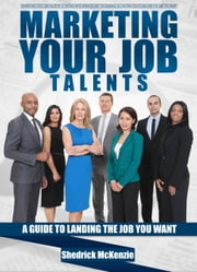Marketing Your Job Talents A Guide To Finding The Job You Want ebook by Shedrick McKenzie