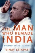 The Man Who Remade India - A Biography of P.V. Narasimha Rao ebook by Vinay Sitapati