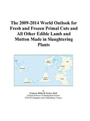 The 2009-2014 World Outlook for Fresh and Frozen Primal Cuts and All Other Edible Lamb and Mutton Made in Slaughtering Plants ebook by ICON Group International, Inc.