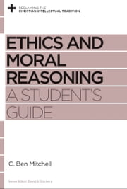 Ethics and Moral Reasoning - A Student's Guide ebook by C. Ben Mitchell, David S. Dockery